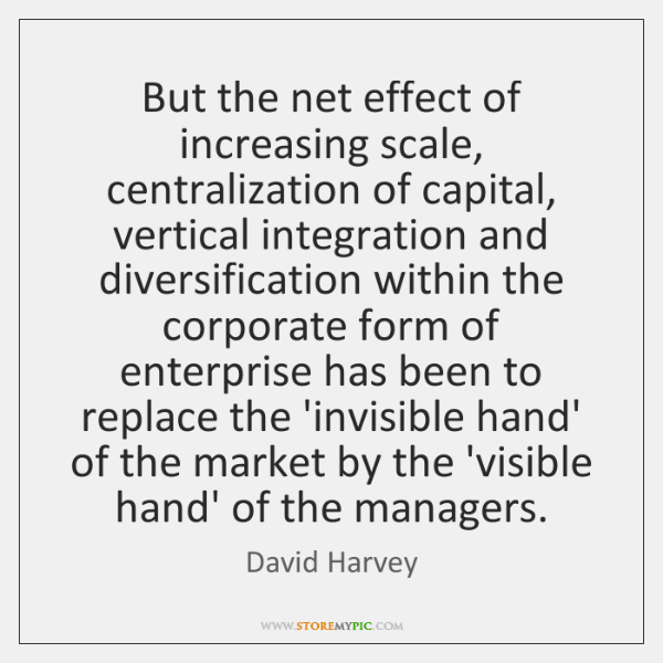 But the net effect of increasing scale, centralization of capital, vertical integration ...
