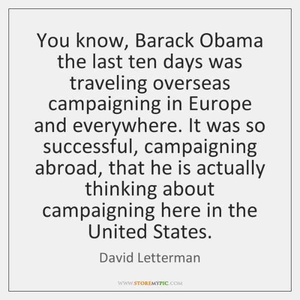 You know, Barack Obama the last ten days was traveling overseas campaigning ...