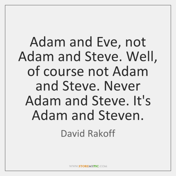 Adam and Eve, not Adam and Steve. Well, of course not Adam ...