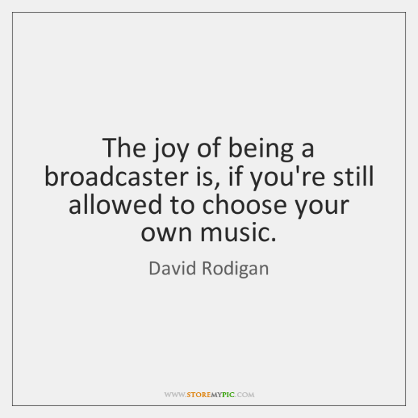 The joy of being a broadcaster is, if you're still allowed to ...