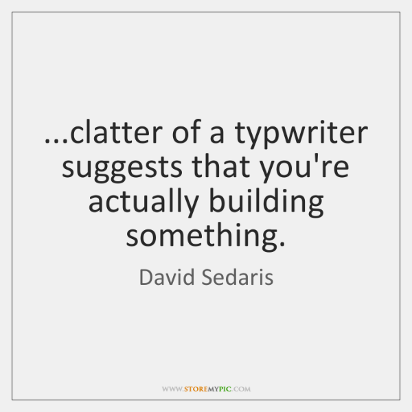 ...clatter of a typwriter suggests that you're actually building something.
