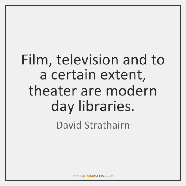Film, television and to a certain extent, theater are modern day libraries.