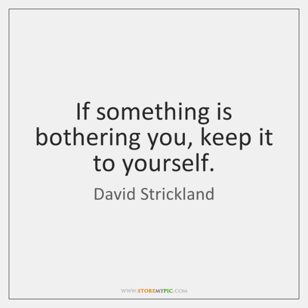 If something is bothering you, keep it to yourself.