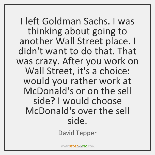 I left Goldman Sachs. I was thinking about going to another Wall ...