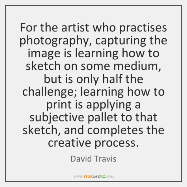For the artist who practises photography, capturing the image is learning how ...