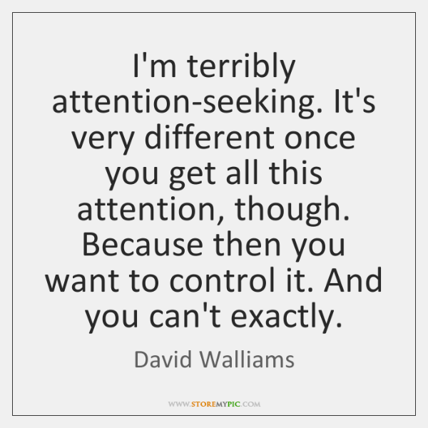I'm terribly attention-seeking. It's very different once you get all this attention, ...