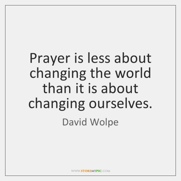 Prayer is less about changing the world than it is about changing ...