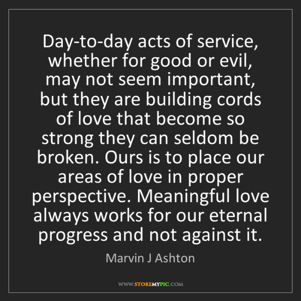 Marvin J Ashton: Day-to-day acts of service, whether for good or evil,...