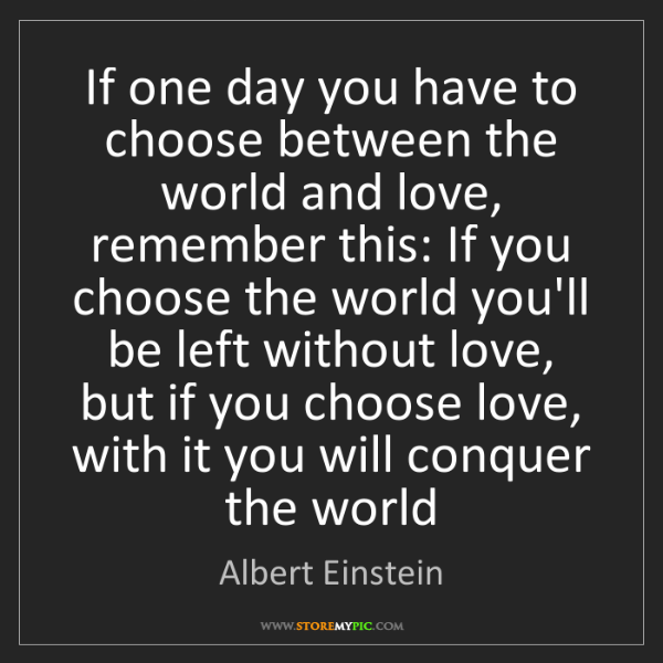 Albert Einstein: If one day you have to choose between the world and love,...