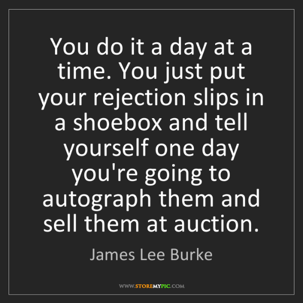 James Lee Burke: You do it a day at a time. You just put your rejection...