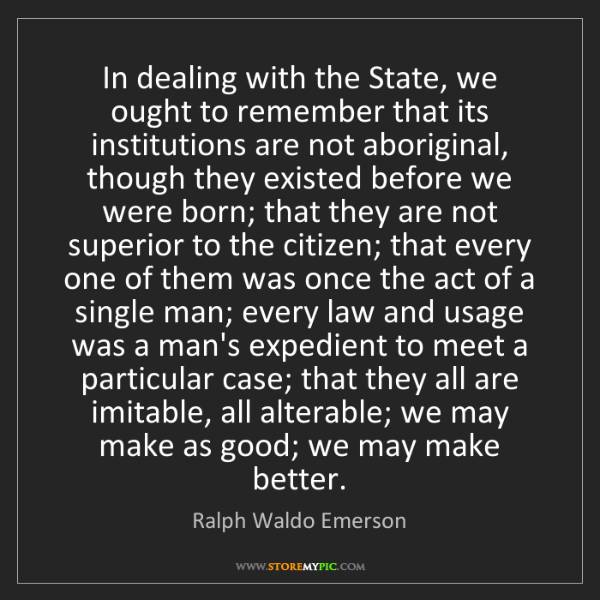 Ralph Waldo Emerson: In dealing with the State, we ought to remember that...