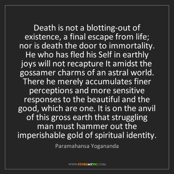 Paramahansa Yogananda: Death is not a blotting-out of existence, a final escape...