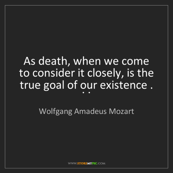 Wolfgang Amadeus Mozart: As death, when we come to consider it closely, is the...