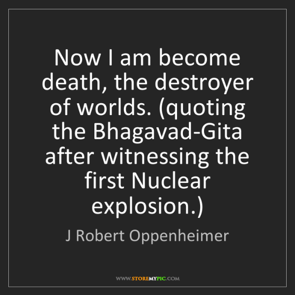 J Robert Oppenheimer: Now I Am Become Death, The Destroyer