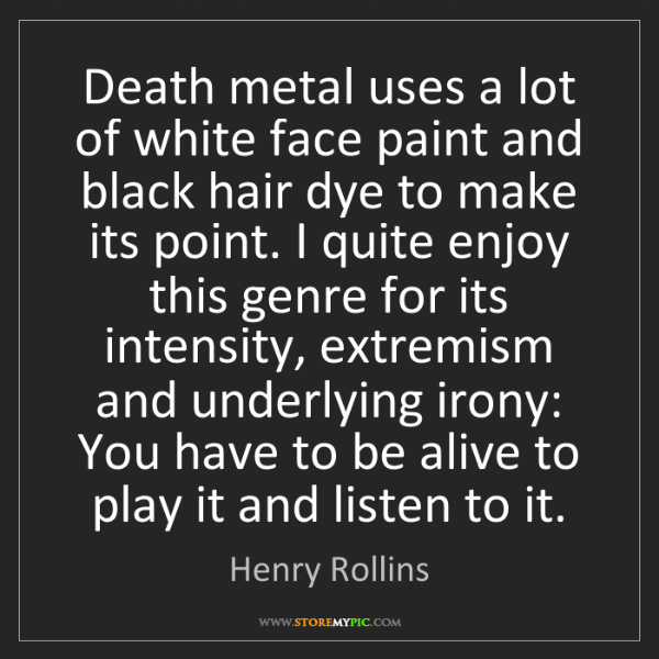 Henry Rollins: Death metal uses a lot of white face paint and black...