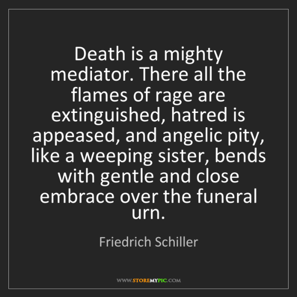Friedrich Schiller: Death is a mighty mediator. There all the flames of rage...