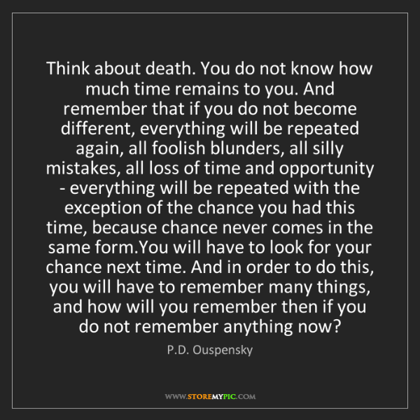 P.D. Ouspensky: Think about death. You do not know how much time remains...