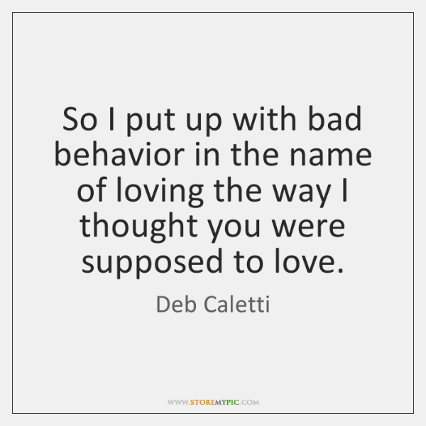 So I put up with bad behavior in the name of loving ...