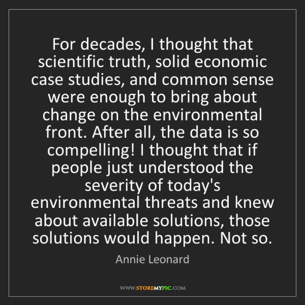 Annie Leonard: For decades, I thought that scientific truth, solid economic...