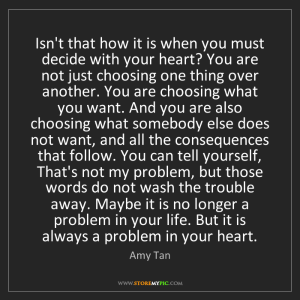 Amy Tan: Isn't that how it is when you must decide with your heart?...