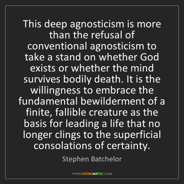 Stephen Batchelor: This deep agnosticism is more than the refusal of conventional...