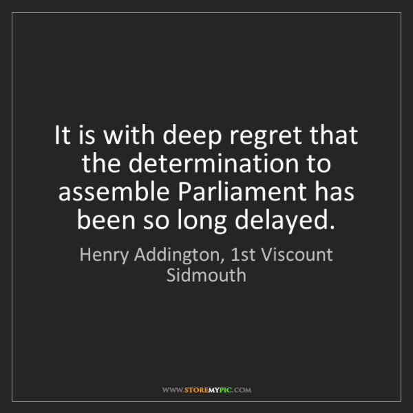 Henry Addington, 1st Viscount Sidmouth: It is with deep regret that the determination to assemble...
