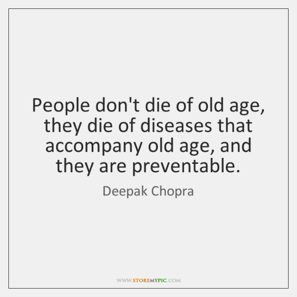 People don't die of old age, they die of diseases that accompany ...