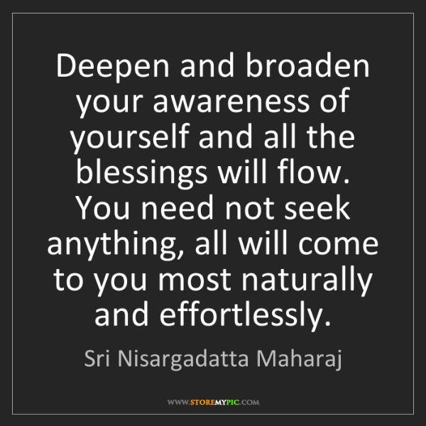 Sri Nisargadatta Maharaj: Deepen and broaden your awareness of yourself and all...
