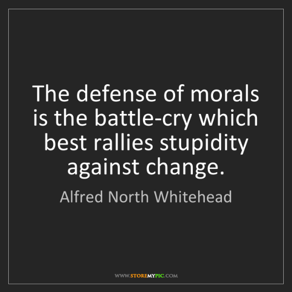 Alfred North Whitehead: The defense of morals is the battle-cry which best rallies...