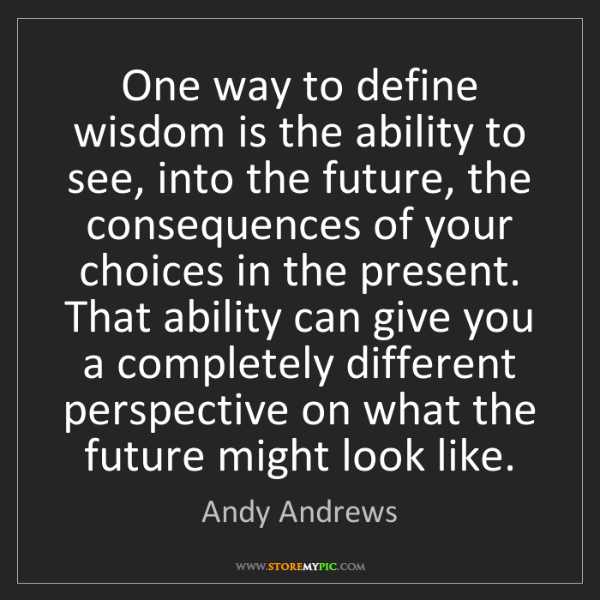 Andy Andrews: One way to define wisdom is the ability to see, into...