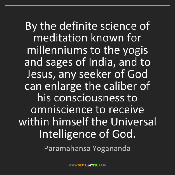 Paramahansa Yogananda: By the definite science of meditation known for millenniums...