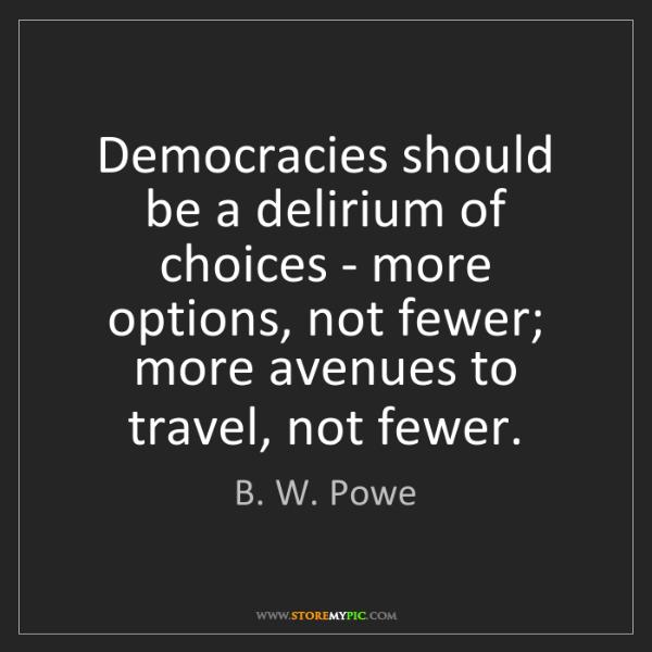B. W. Powe: Democracies should be a delirium of choices - more options,...