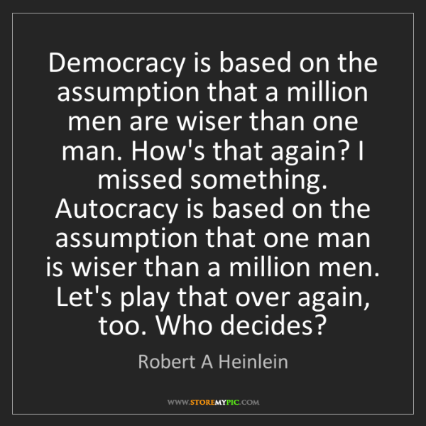 Robert A Heinlein: Democracy is based on the assumption that a million men...