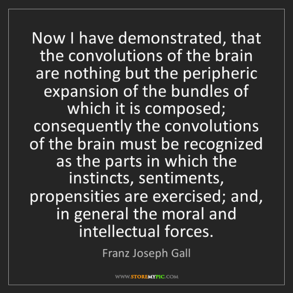 Franz Joseph Gall: Now I have demonstrated, that the convolutions of the...
