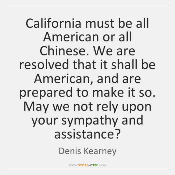 California must be all American or all Chinese. We are resolved that ...