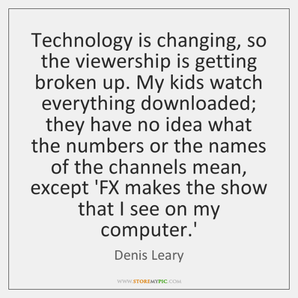 Technology is changing, so the viewership is getting broken up. My kids ...