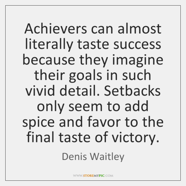 Achievers can almost literally taste success because they imagine their goals in ...