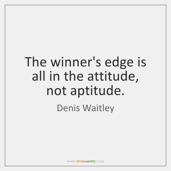 The winner's edge is all in the attitude,   not aptitude.