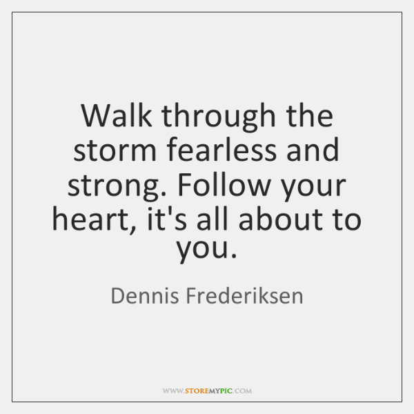 Walk through the storm fearless and strong. Follow your heart, it's all ...
