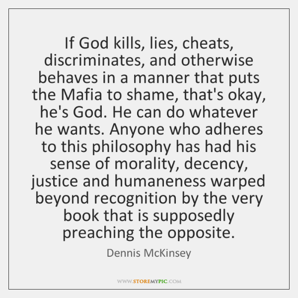 If God kills, lies, cheats, discriminates, and otherwise behaves in a manner ...
