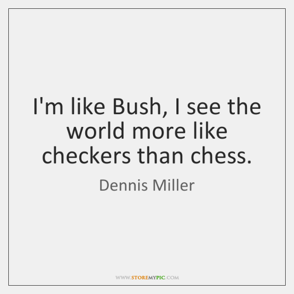 I'm like Bush, I see the world more like checkers than chess.