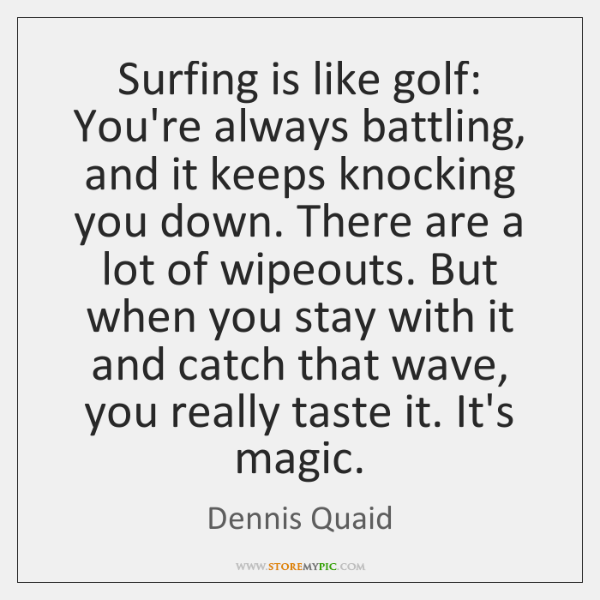 Surfing is like golf: You're always battling, and it keeps knocking you ...