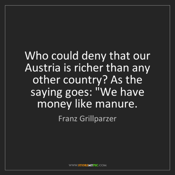 Franz Grillparzer: Who could deny that our Austria is richer than any other...