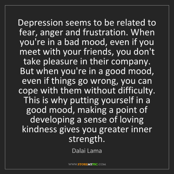 Dalai Lama: Depression seems to be related to fear, anger and frustration....
