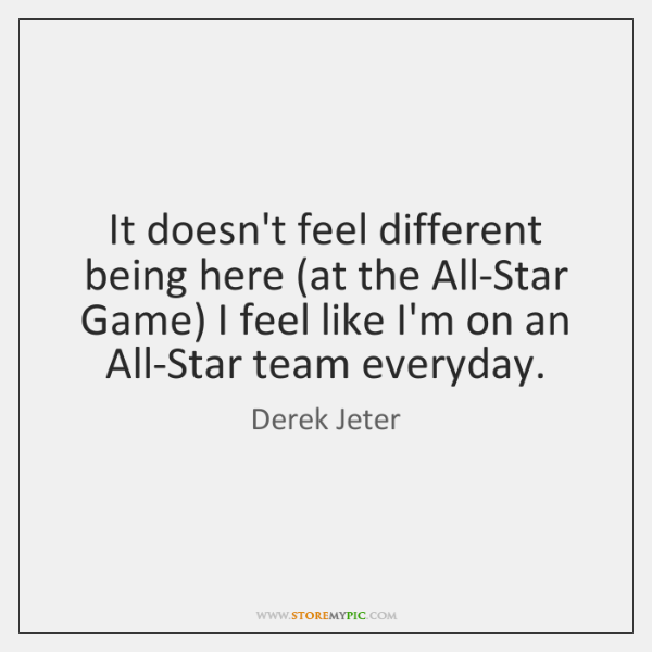 It doesn't feel different being here (at the All-Star Game) I feel ...