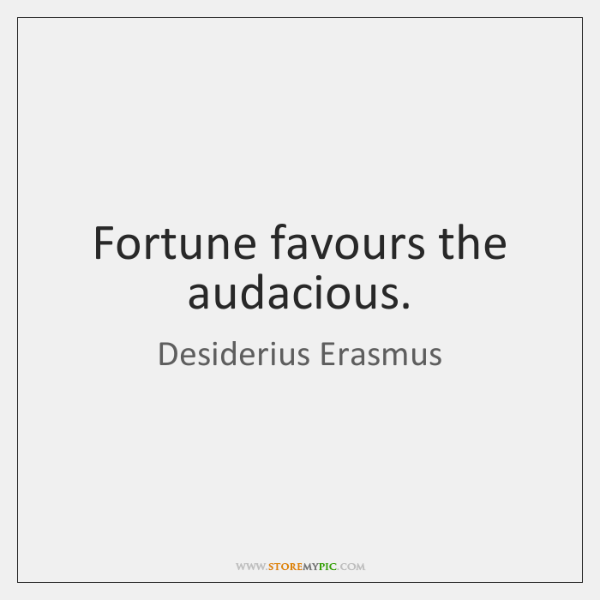 Fortune favours the audacious.