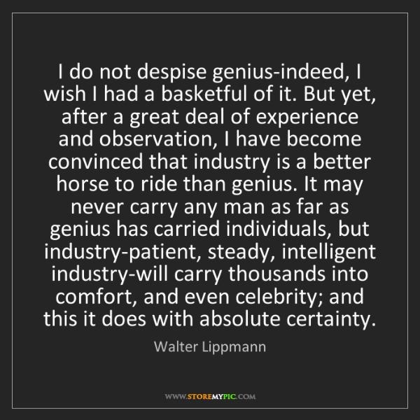 Walter Lippmann: I do not despise genius-indeed, I wish I had a basketful...