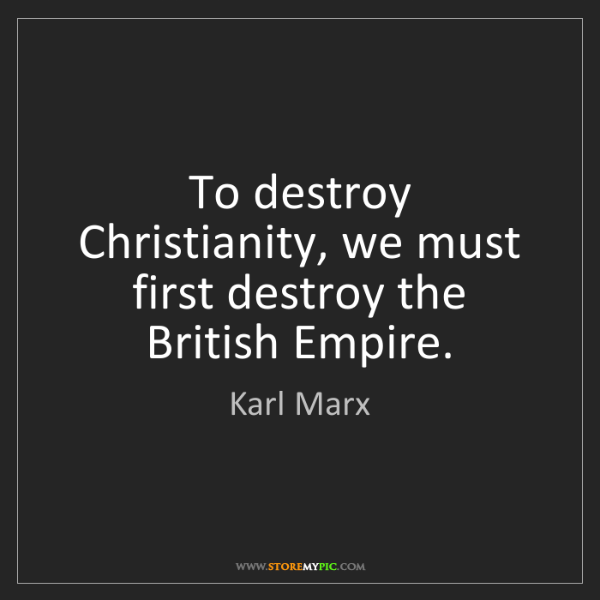 Karl Marx: To destroy Christianity, we must first destroy the British...