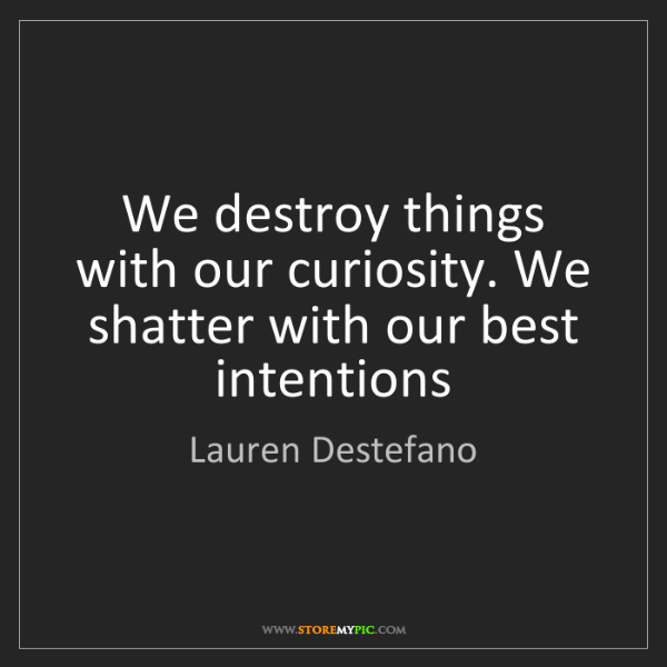 Lauren Destefano: We destroy things with our curiosity. We shatter with...