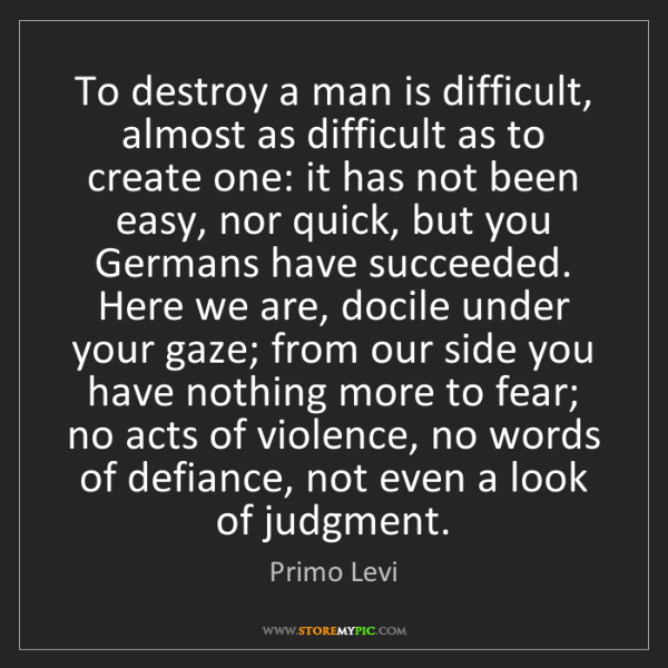 Primo Levi: To destroy a man is difficult, almost as difficult as...